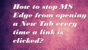 Wie verhindert man, dass MS Edge beim Anklicken von Links jedes Mal einen neuen Tab öffnet?