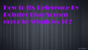 Wie behebt man einen Bluescreen mit Fehler Reference By Pointer unter Windows 10?